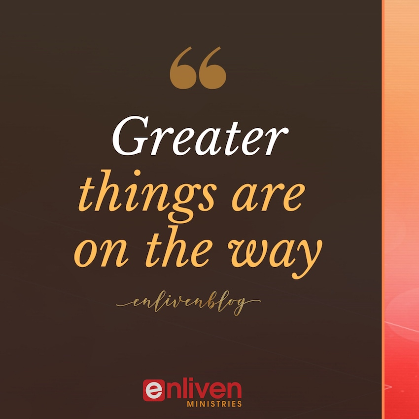 Greater Things are On the Way