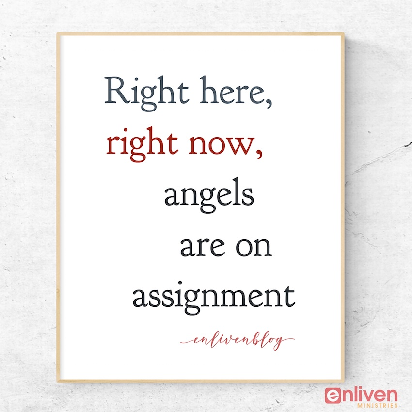 Right here, right now, angels are on assignment